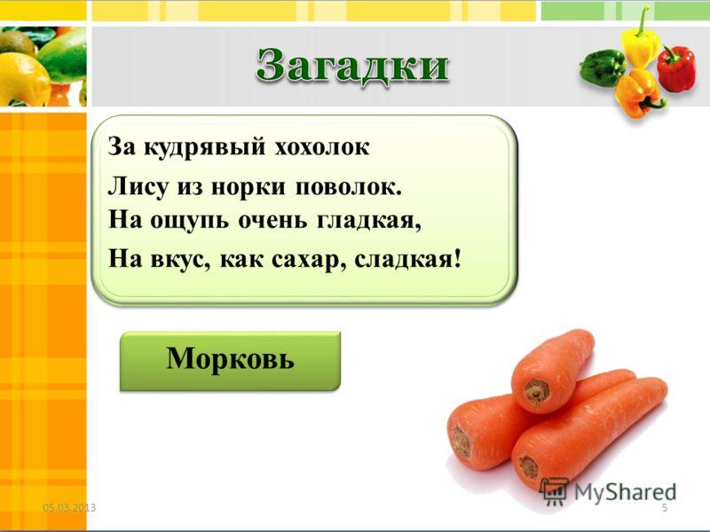 За кудрявый хохолок Лису из норки поволок. На ощупь очень гладкая, На вкус, как сахар, сладкая! За кудрявый хохолок Лису из норки поволок. На ощупь очень гладкая, На вкус, как сахар, сладкая! Морковь 05.03.20135