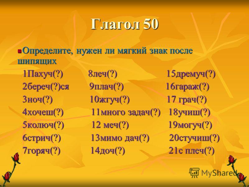 Глагол 50 Определите, нужен ли мягкий знак после шипящих Определите, нужен ли мягкий знак после шипящих 1Пахуч(?) 8леч(?) 15дремуч(?) 2береч(?)ся 9плач(?) 16гараж(?) 3ноч(?) 10жгуч(?) 17 грач(?) 4хочеш(?) 11много задач(?) 18учиш(?) 5колюч(?) 12 меч(?