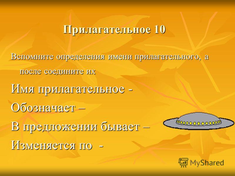 Прилагательное 10 Вспомните определения имени прилагательного, а после соедините их Имя прилагательное - Обозначает – В предложении бывает – Изменяется по -