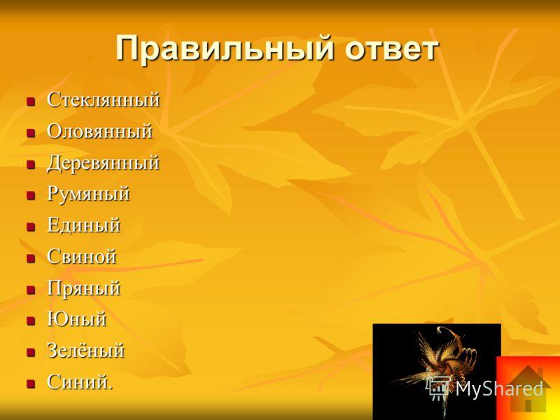 Правильный ответ Стеклянный Стеклянный Оловянный Оловянный Деревянный Деревянный Румяный Румяный Единый Единый Свиной Свиной Пряный Пряный Юный Юный Зелёный Зелёный Синий. Синий.