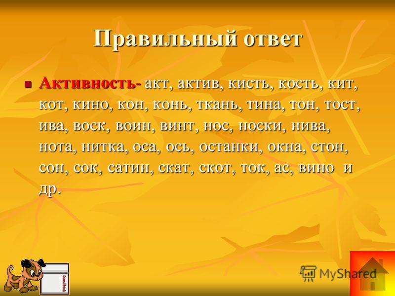 Правильный ответ Активность- акт, актив, кисть, кость, кит, кот, кино, кон, конь, ткань, тина, тон, тост, ива, воск, воин, винт, нос, носки, нива, нота, нитка, оса, ось, останки, окна, стон, сон, сок, сатин, скат, скот, ток, ас, вино и др. Активность