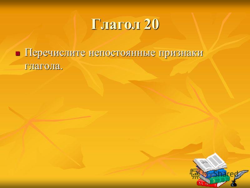 Глагол 20 Перечислите непостоянные признаки глагола. Перечислите непостоянные признаки глагола.