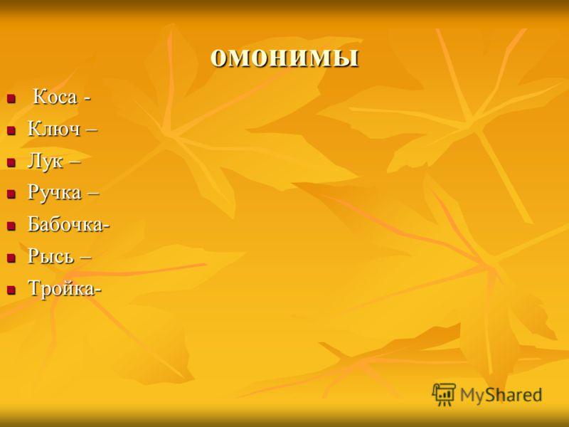 омонимы Коса - Коса - Ключ – Ключ – Лук – Лук – Ручка – Ручка – Бабочка- Бабочка- Рысь – Рысь – Тройка- Тройка-