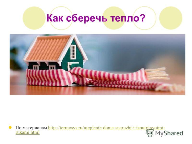 Как сберечь тепло? По материалам http://termosys.ru/uteplenie-doma-snaruzhi-i-iznutri-svoimi- rukami.htmlhttp://termosys.ru/uteplenie-doma-snaruzhi-i-iznutri-svoimi- rukami.html