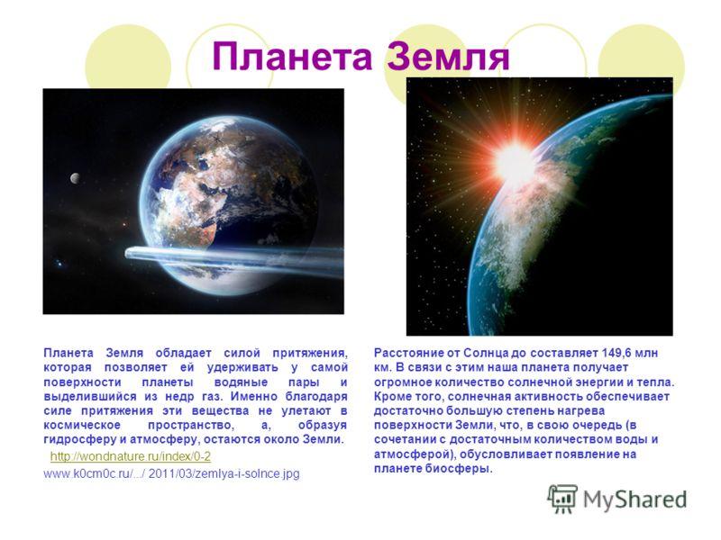 Планета Земля Планета Земля обладает силой притяжения, которая позволяет ей удерживать у самой поверхности планеты водяные пары и выделившийся из недр газ. Именно благодаря силе притяжения эти вещества не улетают в космическое пространство, а, образу