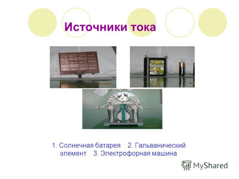 Источники тока 1. Солнечная батарея 2. Гальванический элемент 3. Электрофорная машина