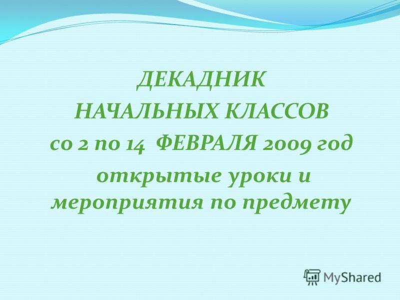 ДЕКАДНИК НАЧАЛЬНЫХ КЛАССОВ со 2 по 14 ФЕВРАЛЯ 2009 год открытые уроки и мероприятия по предмету