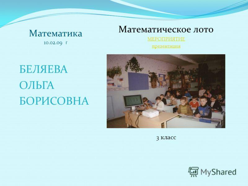 Математика 10.02.09 г БЕЛЯЕВА ОЛЬГА БОРИСОВНА Математическое лото МЕРОПРИЯТИЕ презентация 3 класс