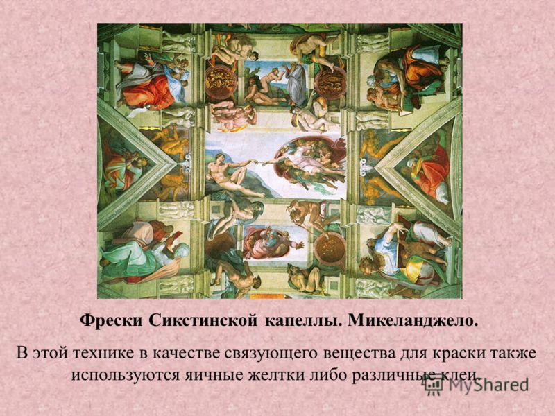 Фрески Сикстинской капеллы. Микеланджело. В этой технике в качестве связующего вещества для краски также используются яичные желтки либо различные клеи.