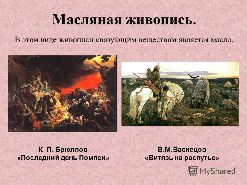Масляная живопись. К. П. Брюллов «Последний день Помпеи» В.М.Васнецов «Витязь на распутье» В этом виде живописи связующим веществом является масло.