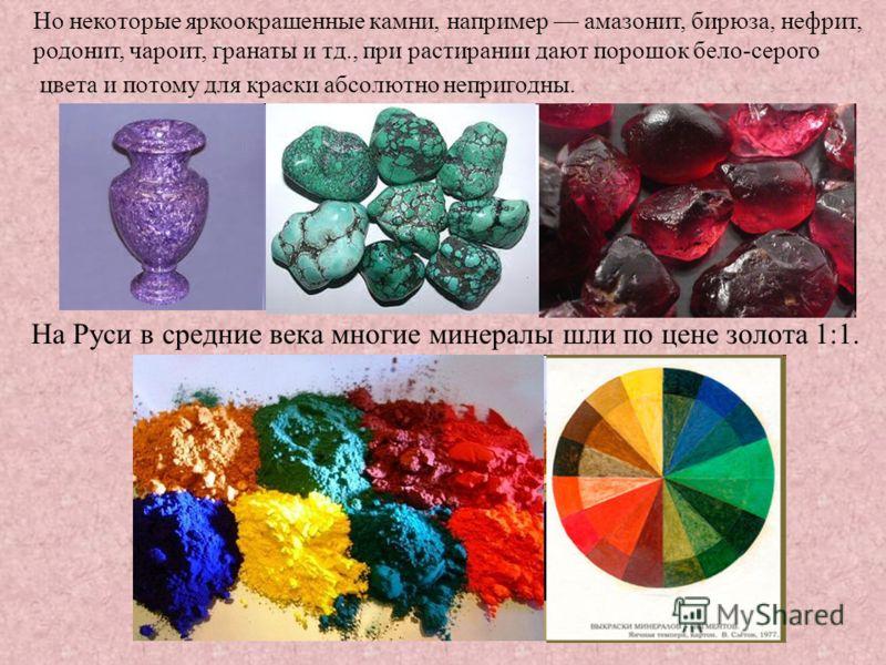 На Руси в средние века многие минералы шли по цене золота 1:1. Но некоторые яркоокрашенные камни, например амазонит, бирюза, нефрит, родонит, чароит, гранаты и тд., при растирании дают порошок бело-серого цвета и потому для краски абсолютно непригодн