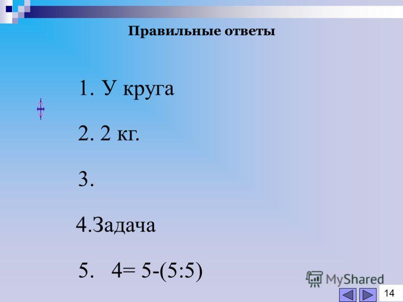 Правильные ответы 1. У круга 2. 2 кг. 3. 4.Задача 5. 4= 5-(5:5) 1414