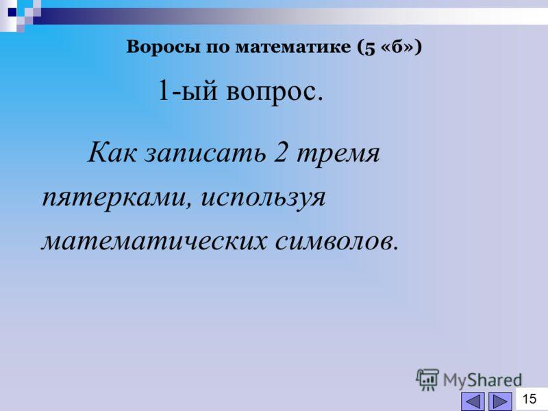 Воросы по математике (5 «б») 1-ый вопрос. Как записать 2 тремя пятерками, используя математических символов. 1515