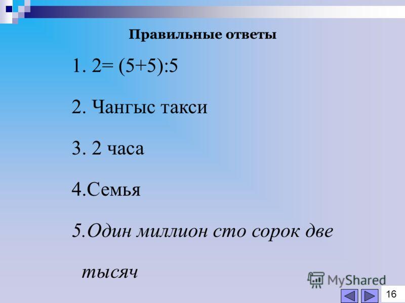 1. 2= (5+5):5 2. Чангыс такси 3. 2 часа 4.Семья 5.Один миллион сто сорок две тысяч Правильные ответы 1616