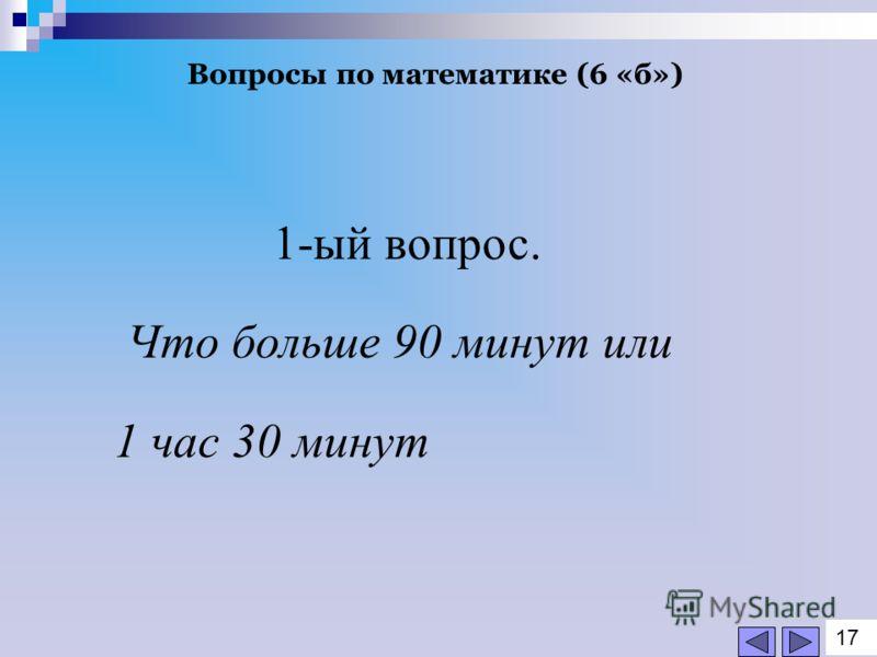 Вопросы по математике (6 «б») 1-ый вопрос. Что больше 90 минут или 1 час 30 минут 1717
