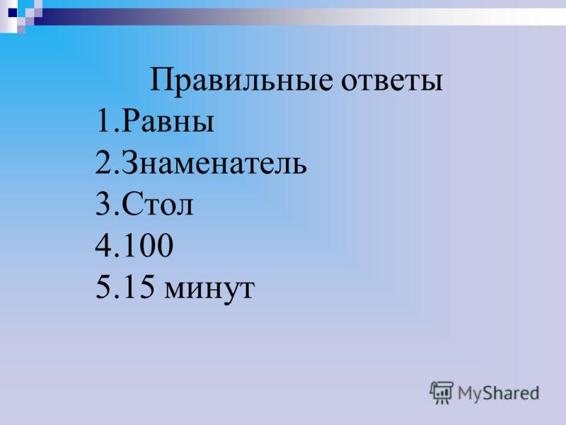 Правильные ответы 1.Равны 2.Знаменатель 3.Стол 4.100 5.15 минут