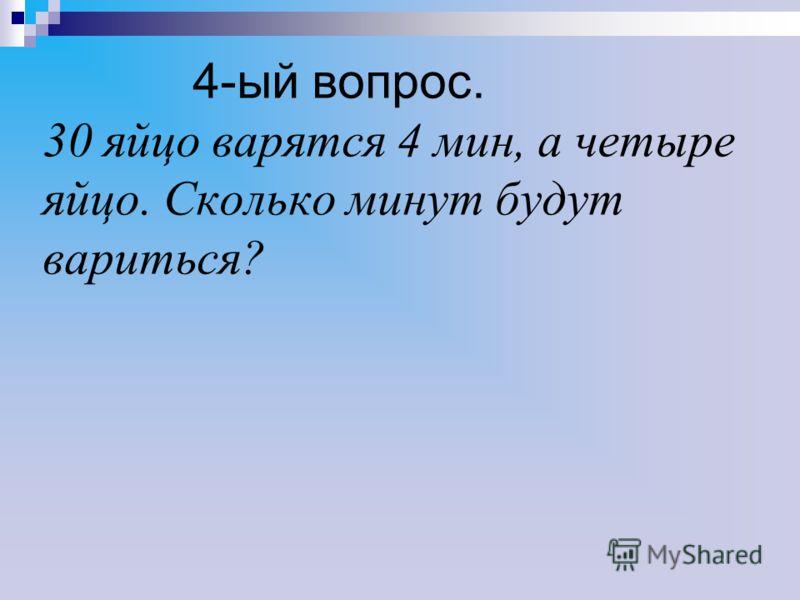 4-ый вопрос. 30 яйцо варятся 4 мин, а четыре яйцо. Сколько минут будут вариться?
