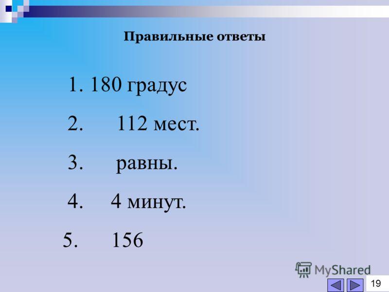 1. 180 градус 2. 112 мест. 3. равны. 4. 4 минут. 5. 156 Правильные ответы 1919