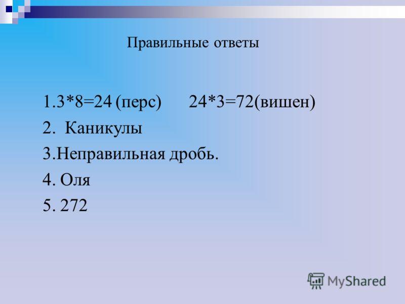 Правильные ответы 1.3*8=24 (перс) 24*3=72(вишен) 2. Каникулы 3.Неправильная дробь. 4. Оля 5. 272
