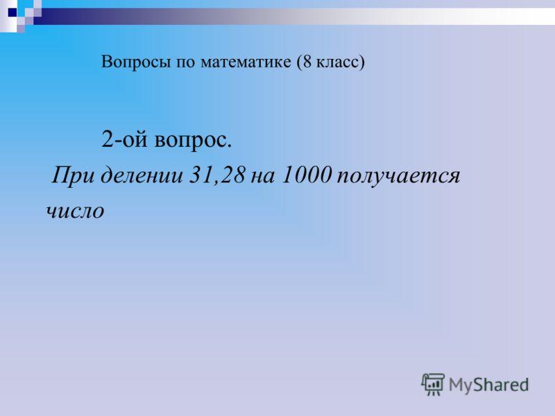 Вопросы по математике (8 класс) 2-ой вопрос. При делении 31,28 на 1000 получается число