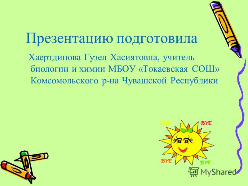 Презентацию подготовила Хаертдинова Гузел Хасиятовна, учитель биологии и химии МБОУ «Токаевская СОШ» Комсомольского р-на Чувашской Республики