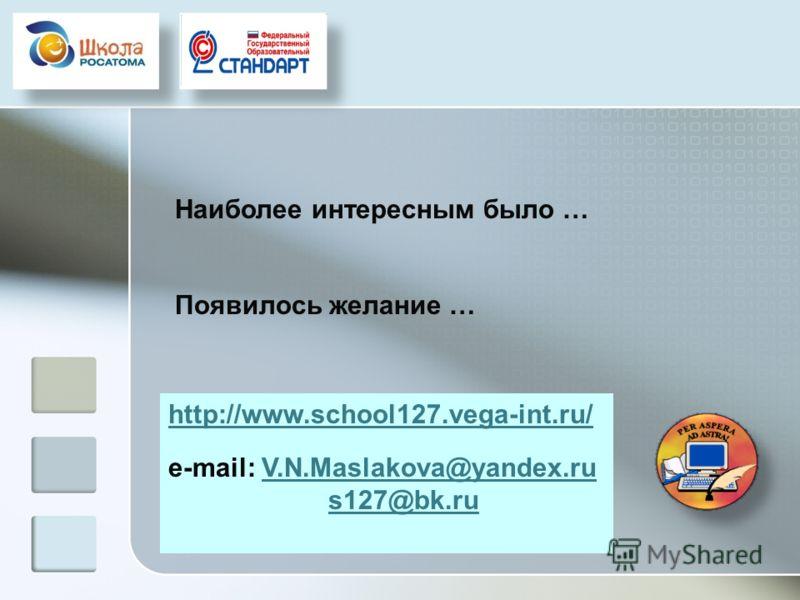 Наиболее интересным было … Появилось желание … http://www.school127.vega-int.ru/ e-mail: V.N.Maslakova@yandex.ruV.N.Maslakova@yandex.ru s127@bk.ru