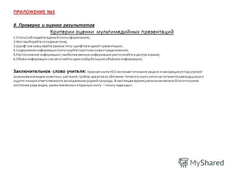 ПРИЛОЖЕНИЕ 5 8. Проверка и оценка результатов Критерии оценки мультимедийных презентаций 1.Стиль (соблюдайте единый стиль оформления). 2.Фон (выбирайте холодные тона). 3.Шрифт (не смешивайте разные типы шрифтов в одной презентации). 4.Содержание инфо