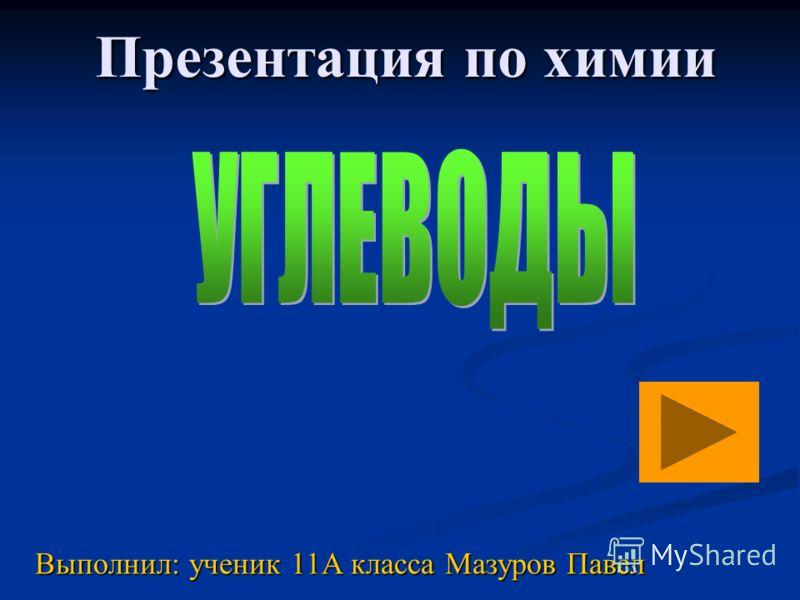 Презентация по химии Выполнил: ученик 11А класса Мазуров Павел