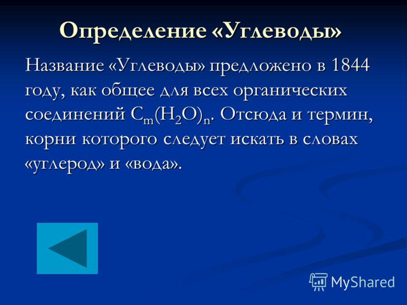 Определение «Углеводы» Название «Углеводы» предложено в 1844 году, как общее для всех органических соединений С m (H 2 O) n. Отсюда и термин, корни которого следует искать в словах «углерод» и «вода».