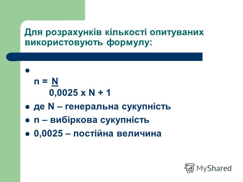 Для розрахунків кількості опитуваних використовують формулу: n = N 0,0025 х N + 1 де N – генеральна сукупність n – вибіркова сукупність 0,0025 – постійна величина