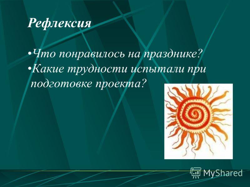 Рефлексия Что понравилось на празднике? Какие трудности испытали при подготовке проекта?