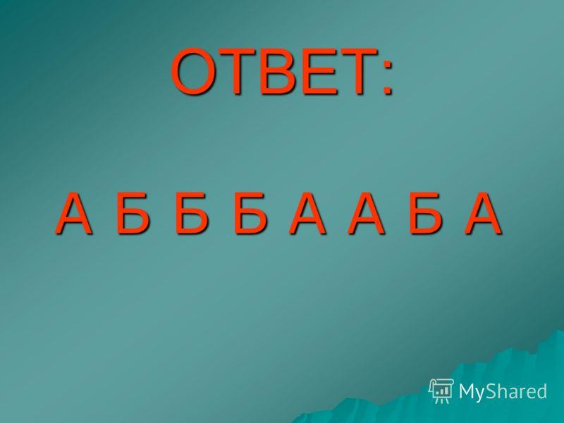 ОТВЕТ: А Б Б Б А А Б А