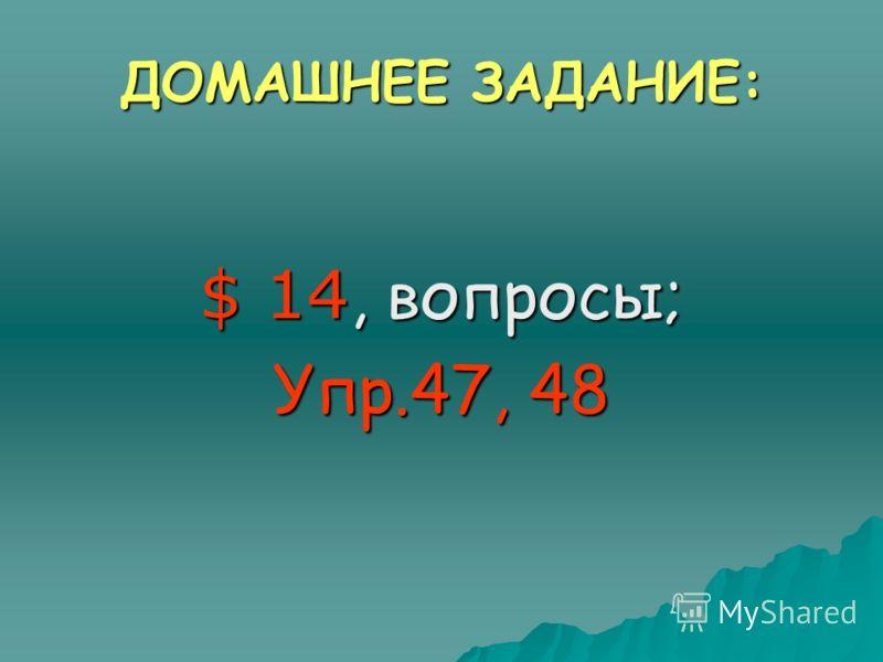 ДОМАШНЕЕ ЗАДАНИЕ: $ 14, вопросы; Упр.47, 48