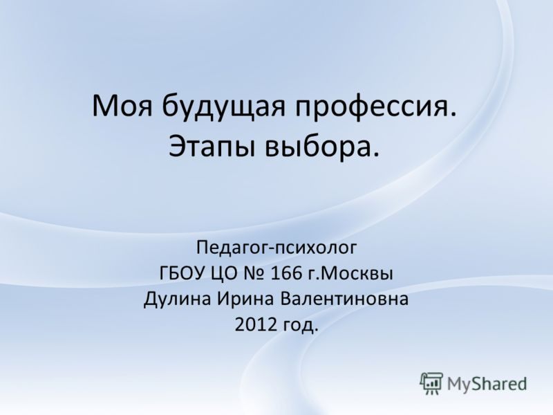 Моя будущая профессия. Этапы выбора. Педагог-психолог ГБОУ ЦО 166 г.Москвы Дулина Ирина Валентиновна 2012 год.