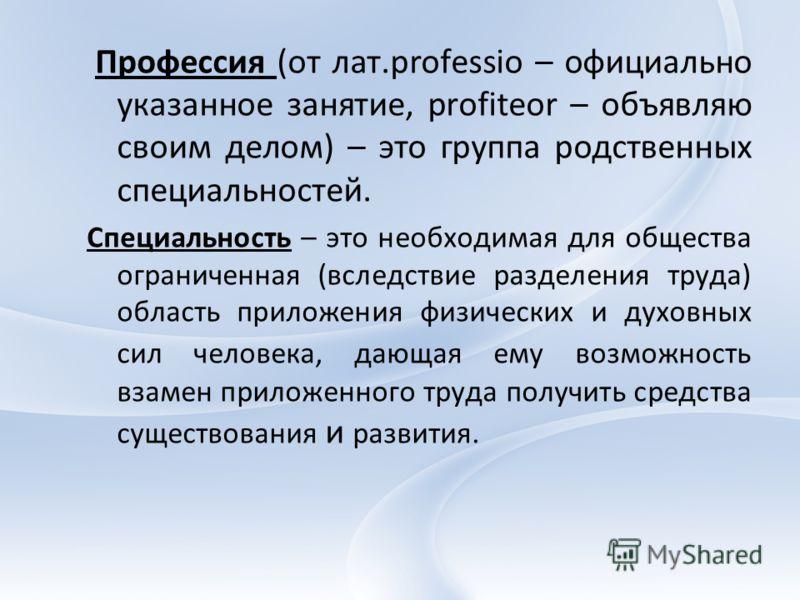 Профессия (от лат.professio – официально указанное занятие, profiteor – объявляю своим делом) – это группа родственных специальностей. Специальность – это необходимая для общества ограниченная (вследствие разделения труда) область приложения физическ