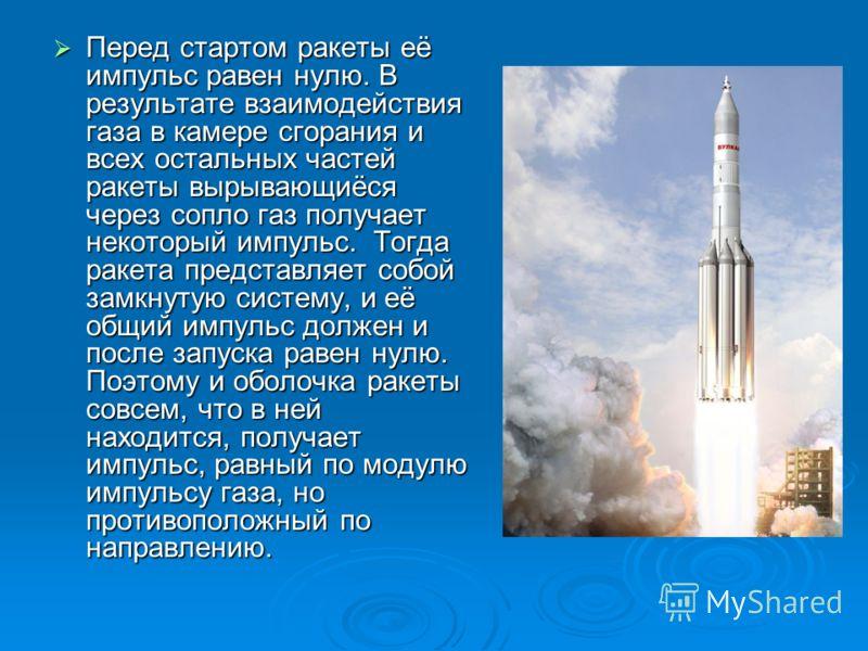 Перед стартом ракеты её импульс равен нулю. В результате взаимодействия газа в камере сгорания и всех остальных частей ракеты вырывающиёся через сопло газ получает некоторый импульс. Тогда ракета представляет собой замкнутую систему, и её общий импул