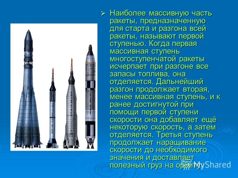 Наиболее массивную часть ракеты, предназначенную для старта и разгона всей ракеты, называют первой ступенью. Когда первая массивная ступень многоступенчатой ракеты исчерпает при разгоне все запасы топлива, она отделяется. Дальнейший разгон продолжает
