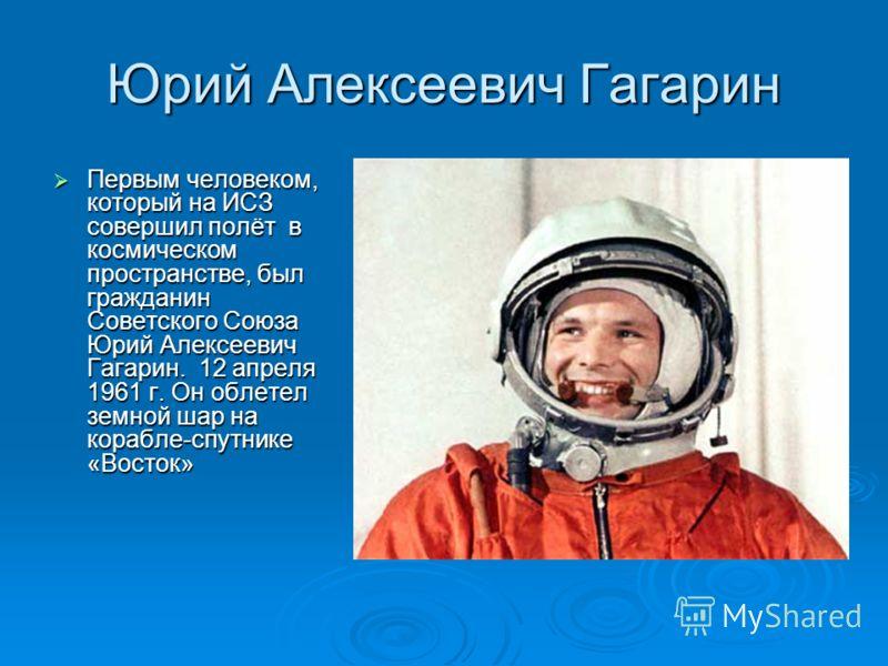 Юрий Алексеевич Гагарин Первым человеком, который на ИСЗ совершил полёт в космическом пространстве, был гражданин Советского Союза Юрий Алексеевич Гагарин. 12 апреля 1961 г. Он облетел земной шар на корабле-спутнике «Восток» Первым человеком, который