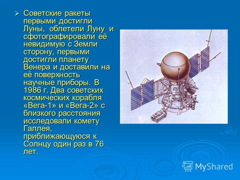 Советские ракеты первыми достигли Луны, облетели Луну и сфотографировали её невидимую с Земли сторону, первыми достигли планету Венера и доставили на её поверхность научные приборы. В 1986 г. Два советских космических корабля «Вега-1» и «Вега-2» с бл