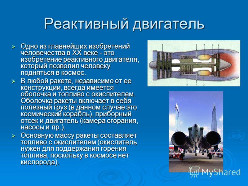 Реактивный двигатель Одно из главнейших изобретений человечества в XX веке - это изобретение реактивного двигателя, который позволил человеку подняться в космос. Одно из главнейших изобретений человечества в XX веке - это изобретение реактивного двиг