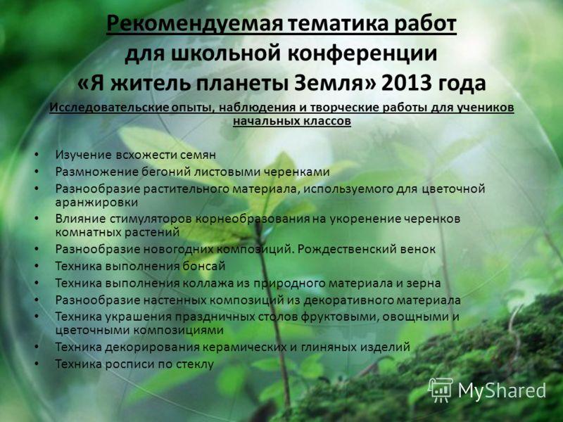 Рекомендуемая тематика работ для школьной конференции «Я житель планеты Земля» 2013 года Исследовательские опыты, наблюдения и творческие работы для учеников начальных классов Изучение всхожести семян Размножение бегоний листовыми черенками Разнообра