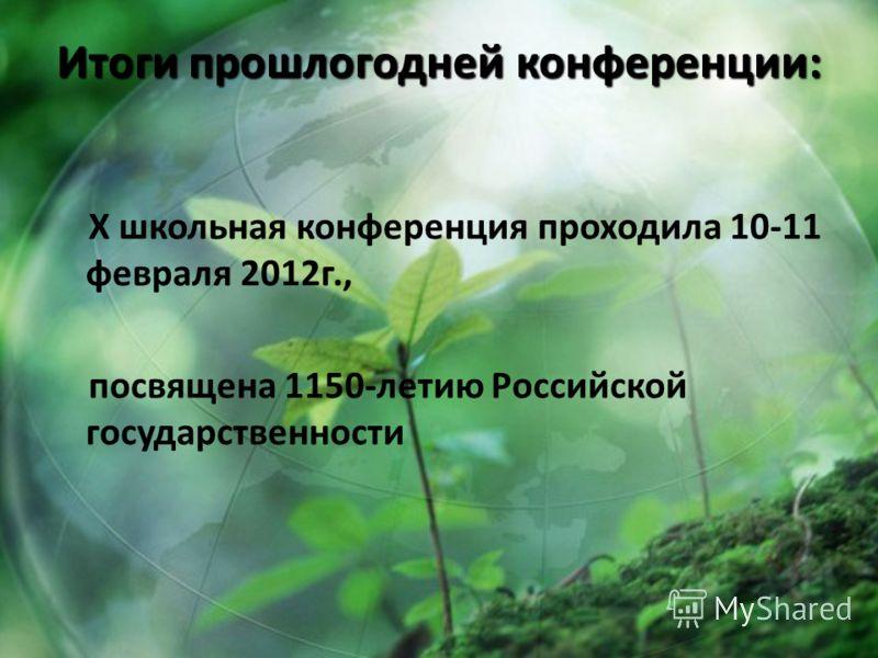 Итоги прошлогодней конференции: X школьная конференция проходила 10-11 февраля 2012г., посвящена 1150-летию Российской государственности