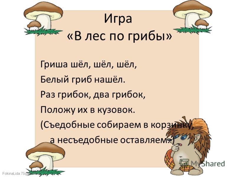 FokinaLida.75@mail.ru Игра «В лес по грибы» Гриша шёл, шёл, шёл, Белый гриб нашёл. Раз грибок, два грибок, Положу их в кузовок. (Съедобные собираем в корзинку, а несъедобные оставляем. )