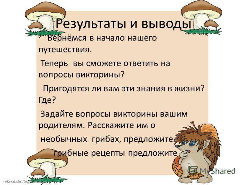 FokinaLida.75@mail.ru Результаты и выводы Вернёмся в начало нашего путешествия. Теперь вы сможете ответить на вопросы викторины? Пригодятся ли вам эти знания в жизни? Где? Задайте вопросы викторины вашим родителям. Расскажите им о необычных грибах, п