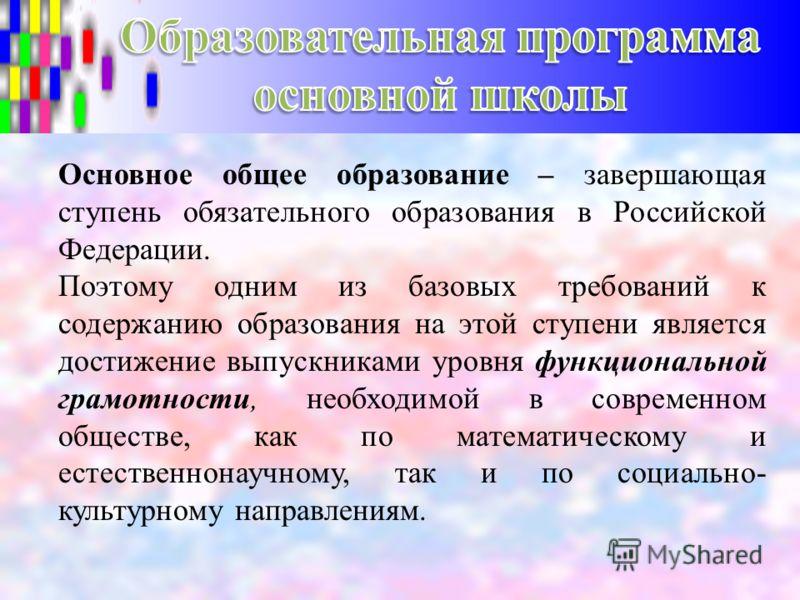 Основное общее образование – завершающая ступень обязательного образования в Российской Федерации. Поэтому одним из базовых требований к содержанию образования на этой ступени является достижение выпускниками уровня функциональной грамотности, необхо