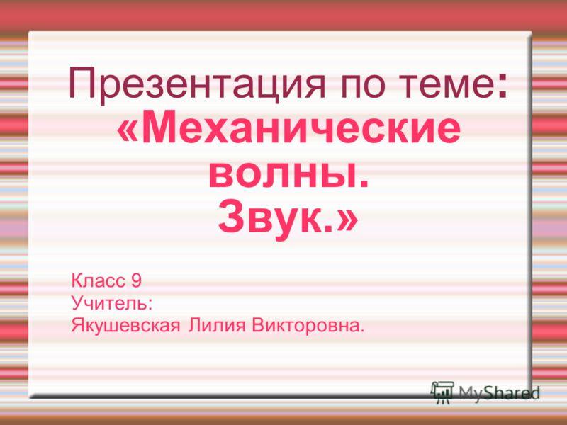 Презентация по теме : «Механические волны. Звук.» Класс 9 Учитель: Якушевская Лилия Викторовна.