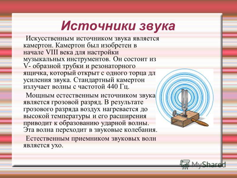 Источники звука Искусственным источником звука является камертон. Камертон был изобретен в начале VIII века для настройки музыкальных инструментов. Он состоит из V- образной трубки и резонаторного ящичка, который открыт с одного торца для усиления зв
