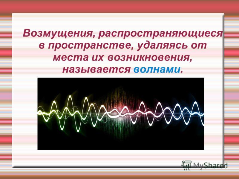 Возмущения, распространяющиеся в пространстве, удаляясь от места их возникновения, называется волнами.