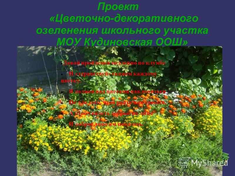 Проект «Цветочно-декоративного озеленения школьного участка МОУ Кудиновская ООШ» Давай пройдемся медленно по клумбе И «здравствуй» скажем каждому цветку. Я должен над цветами наклониться Не для того, чтоб рвать или срезать, А чтоб увидеть добрые их л