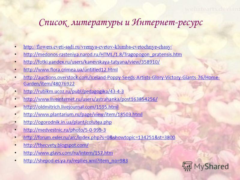Список литературы и Интернет-ресурс http://flowers.cveti-sadi.ru/vremya-cvetov-klumba-cvetochnye-chasy/ http://medonos-rasteniya.narod.ru/HTML/1.8/Tragopogon_pratensis.htm http://fotki.yandex.ru/users/kanevskaya-tatyana/view/358910/ http://www.flora.